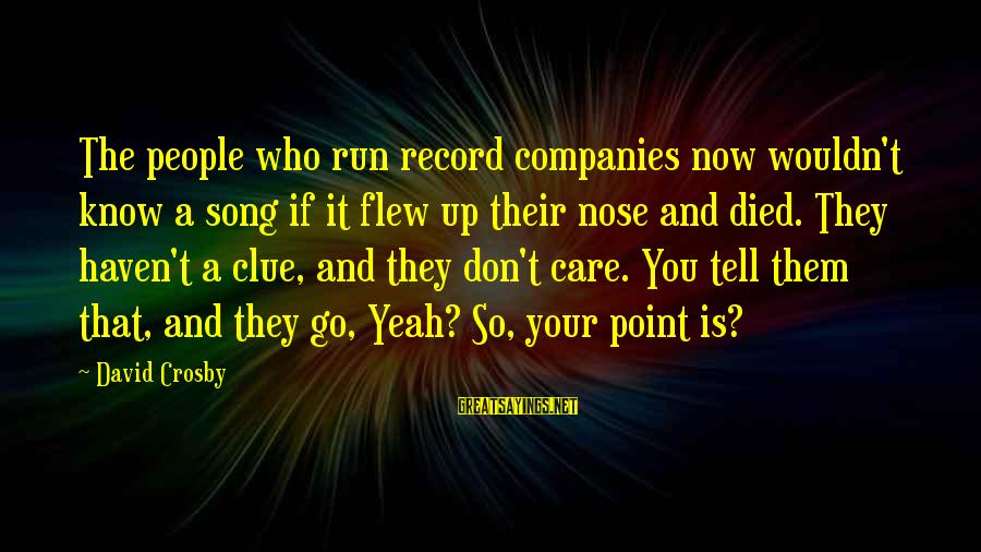 Really Don't Care Song Sayings By David Crosby: The people who run record companies now wouldn't know a song if it flew up
