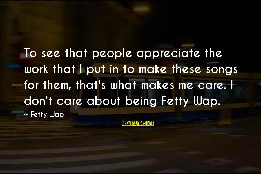 Really Don't Care Song Sayings By Fetty Wap: To see that people appreciate the work that I put in to make these songs