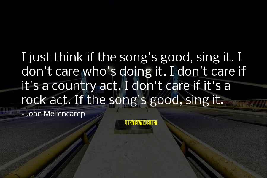 Really Don't Care Song Sayings By John Mellencamp: I just think if the song's good, sing it. I don't care who's doing it.