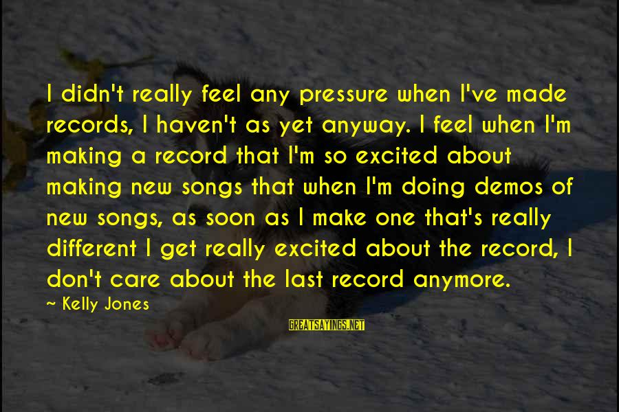 Really Don't Care Song Sayings By Kelly Jones: I didn't really feel any pressure when I've made records, I haven't as yet anyway.
