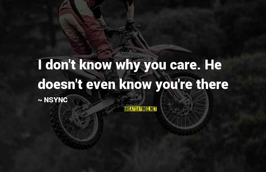 Really Don't Care Song Sayings By NSYNC: I don't know why you care. He doesn't even know you're there