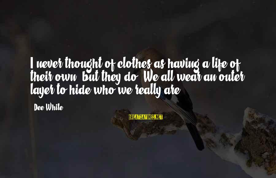 Really White Sayings By Dee White: I never thought of clothes as having a life of their own -but they do.