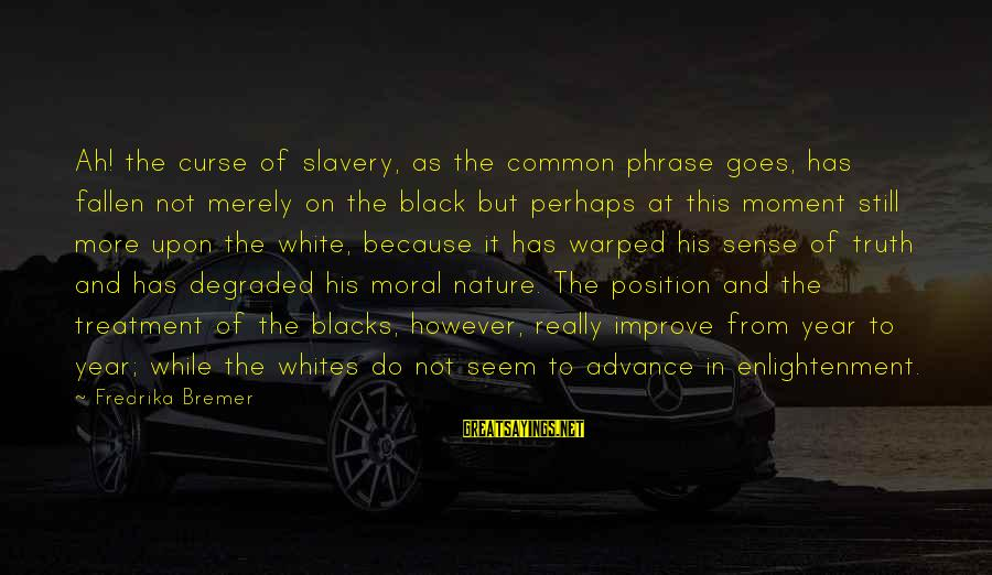 Really White Sayings By Fredrika Bremer: Ah! the curse of slavery, as the common phrase goes, has fallen not merely on