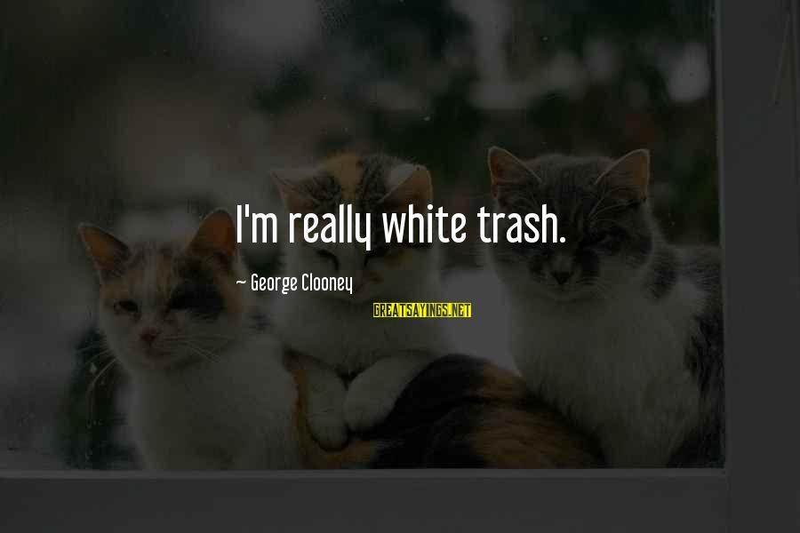 Really White Sayings By George Clooney: I'm really white trash.