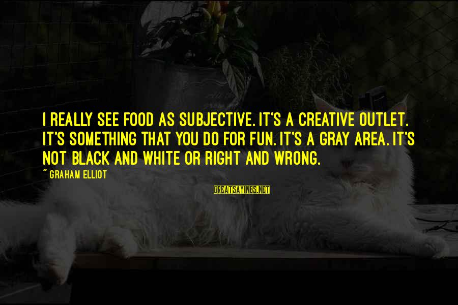 Really White Sayings By Graham Elliot: I really see food as subjective. It's a creative outlet. It's something that you do