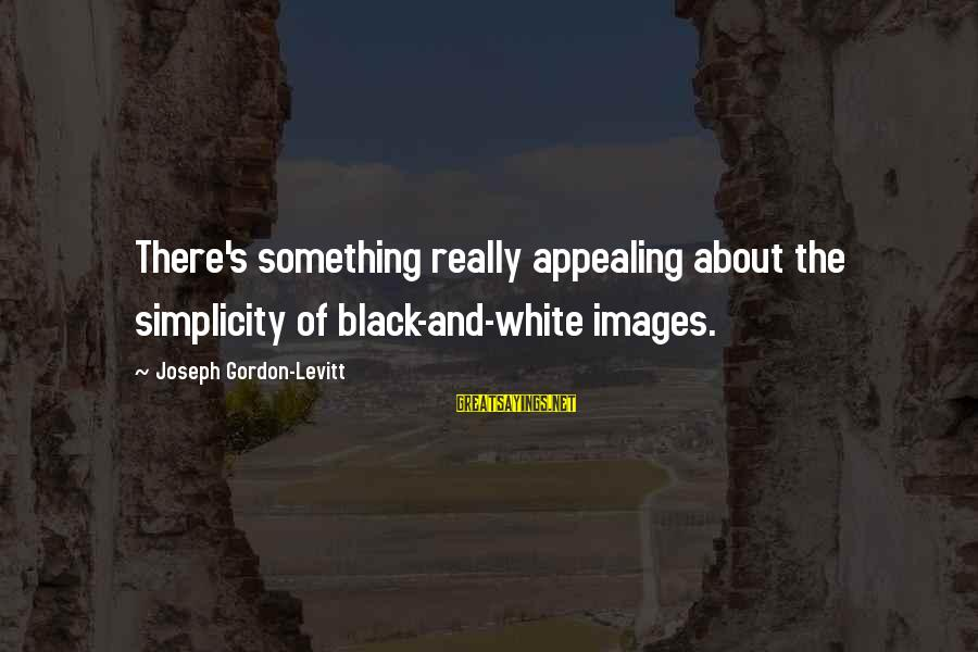 Really White Sayings By Joseph Gordon-Levitt: There's something really appealing about the simplicity of black-and-white images.