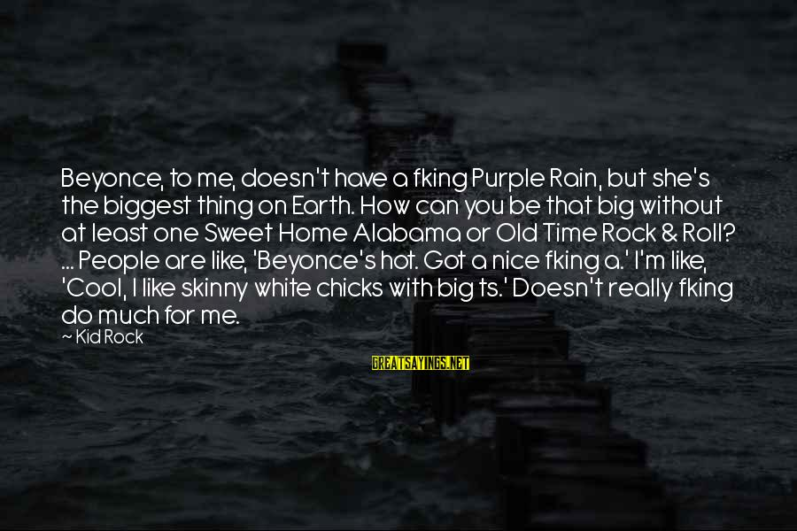 Really White Sayings By Kid Rock: Beyonce, to me, doesn't have a fking Purple Rain, but she's the biggest thing on