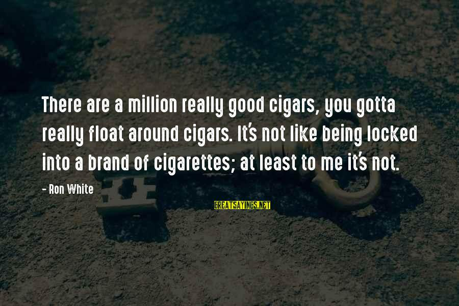 Really White Sayings By Ron White: There are a million really good cigars, you gotta really float around cigars. It's not