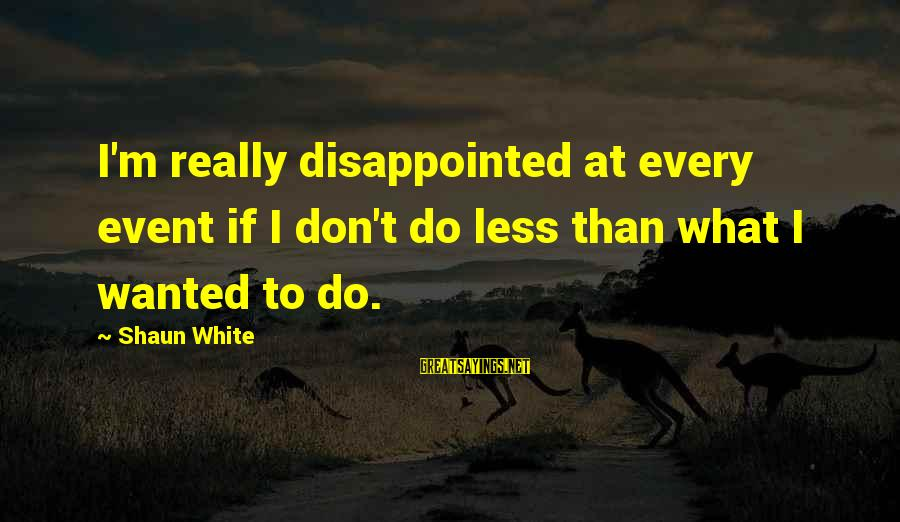 Really White Sayings By Shaun White: I'm really disappointed at every event if I don't do less than what I wanted