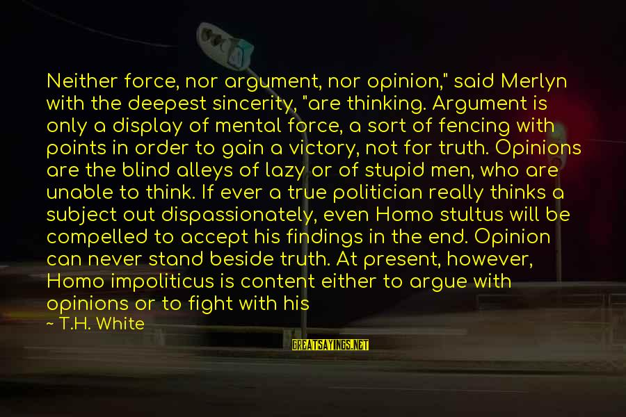 """Really White Sayings By T.H. White: Neither force, nor argument, nor opinion,"""" said Merlyn with the deepest sincerity, """"are thinking. Argument"""