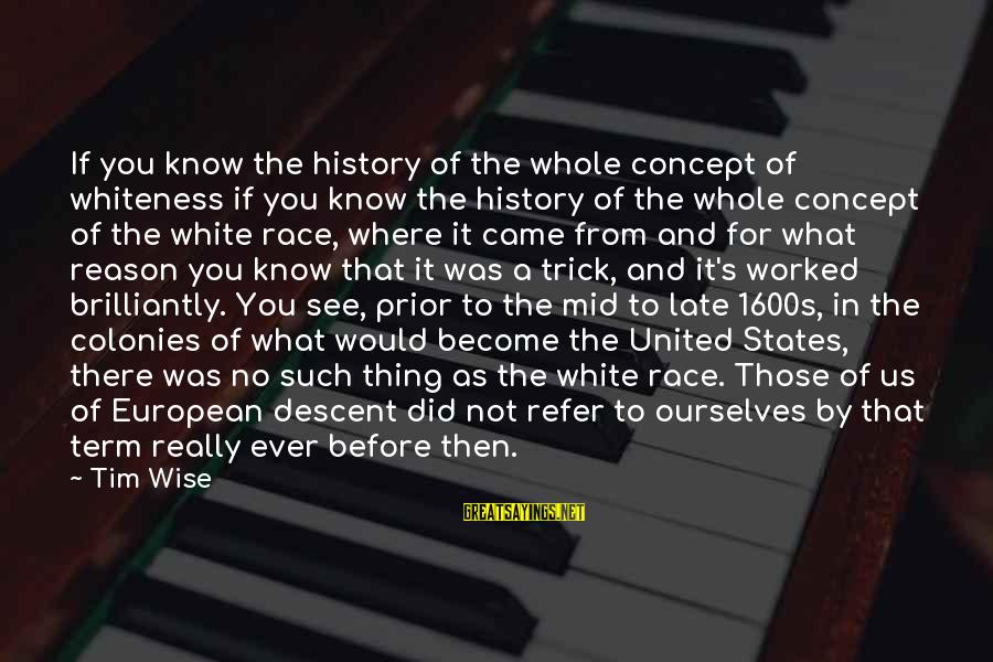 Really White Sayings By Tim Wise: If you know the history of the whole concept of whiteness if you know the