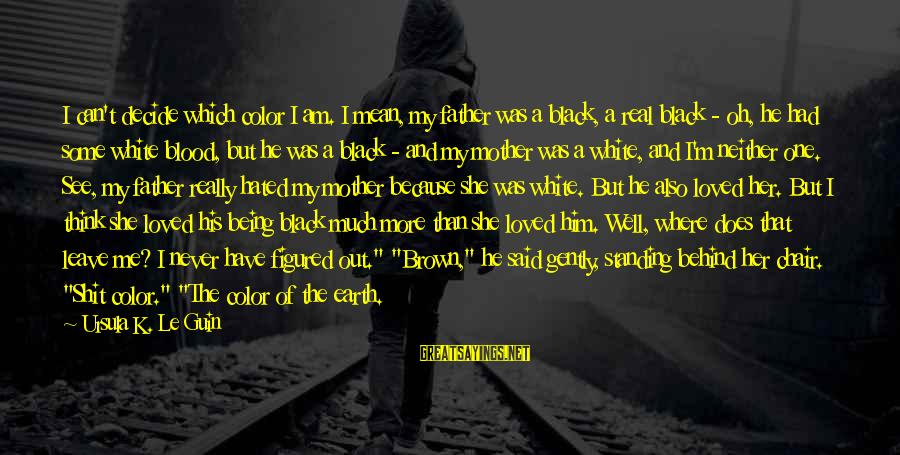 Really White Sayings By Ursula K. Le Guin: I can't decide which color I am. I mean, my father was a black, a