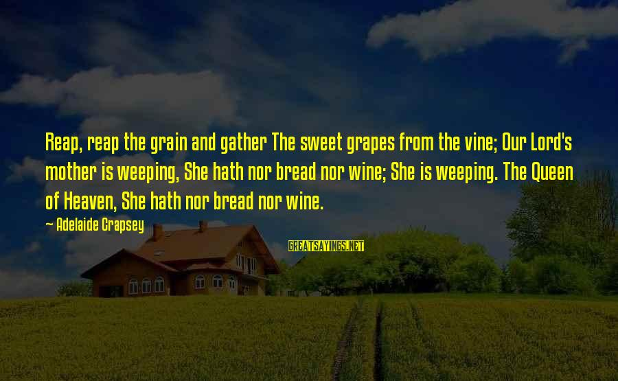 Reap Harvest Sayings By Adelaide Crapsey: Reap, reap the grain and gather The sweet grapes from the vine; Our Lord's mother