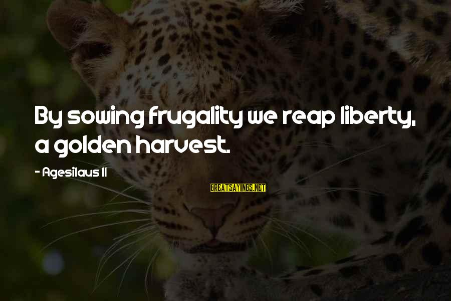 Reap Harvest Sayings By Agesilaus II: By sowing frugality we reap liberty, a golden harvest.
