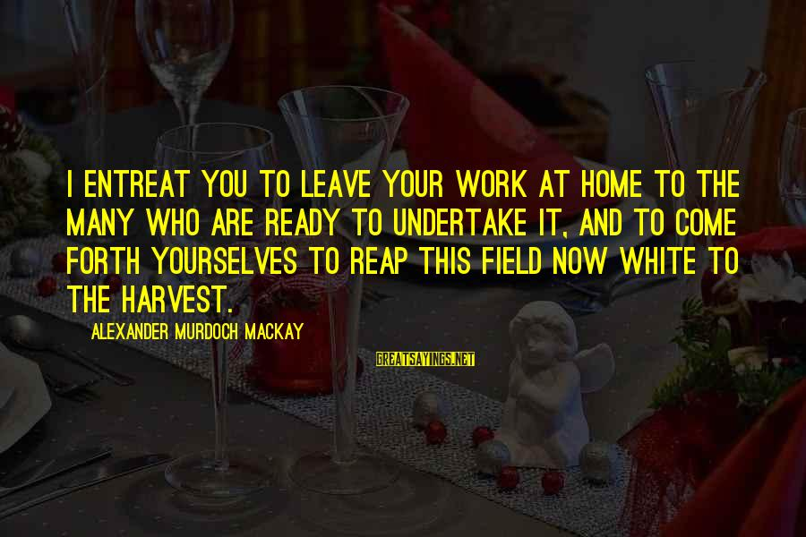 Reap Harvest Sayings By Alexander Murdoch Mackay: I entreat you to leave your work at home to the many who are ready