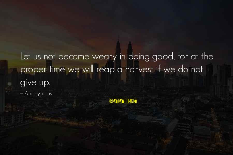 Reap Harvest Sayings By Anonymous: Let us not become weary in doing good, for at the proper time we will