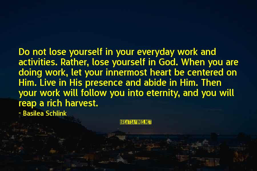 Reap Harvest Sayings By Basilea Schlink: Do not lose yourself in your everyday work and activities. Rather, lose yourself in God.