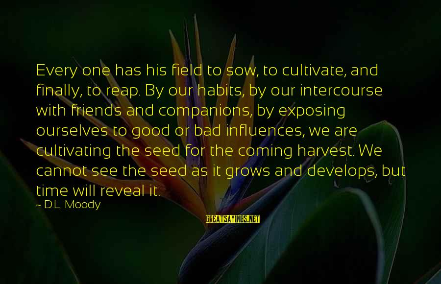 Reap Harvest Sayings By D.L. Moody: Every one has his field to sow, to cultivate, and finally, to reap. By our