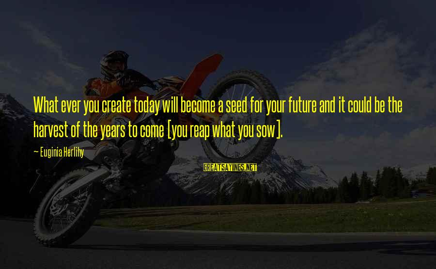 Reap Harvest Sayings By Euginia Herlihy: What ever you create today will become a seed for your future and it could