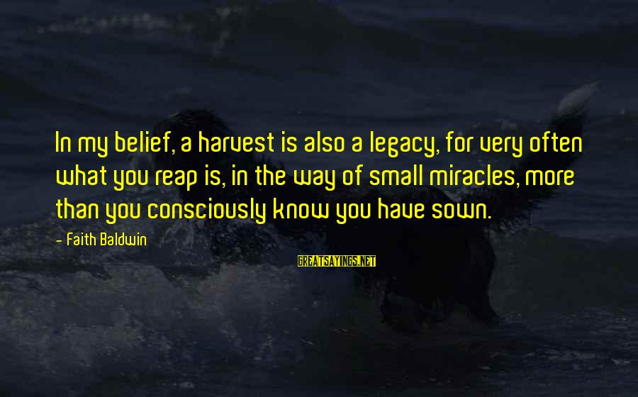 Reap Harvest Sayings By Faith Baldwin: In my belief, a harvest is also a legacy, for very often what you reap