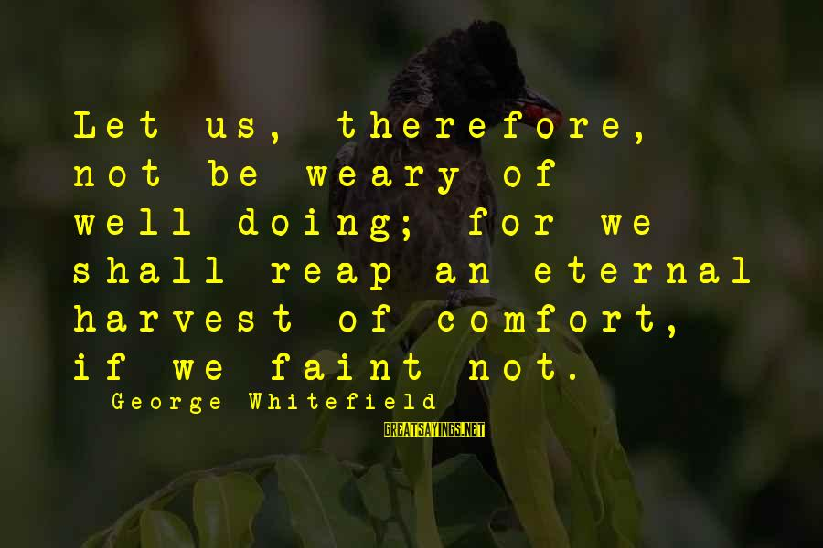 Reap Harvest Sayings By George Whitefield: Let us, therefore, not be weary of well-doing; for we shall reap an eternal harvest