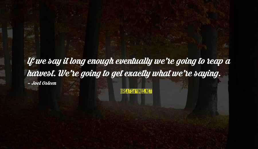 Reap Harvest Sayings By Joel Osteen: If we say it long enough eventually we're going to reap a harvest. We're going