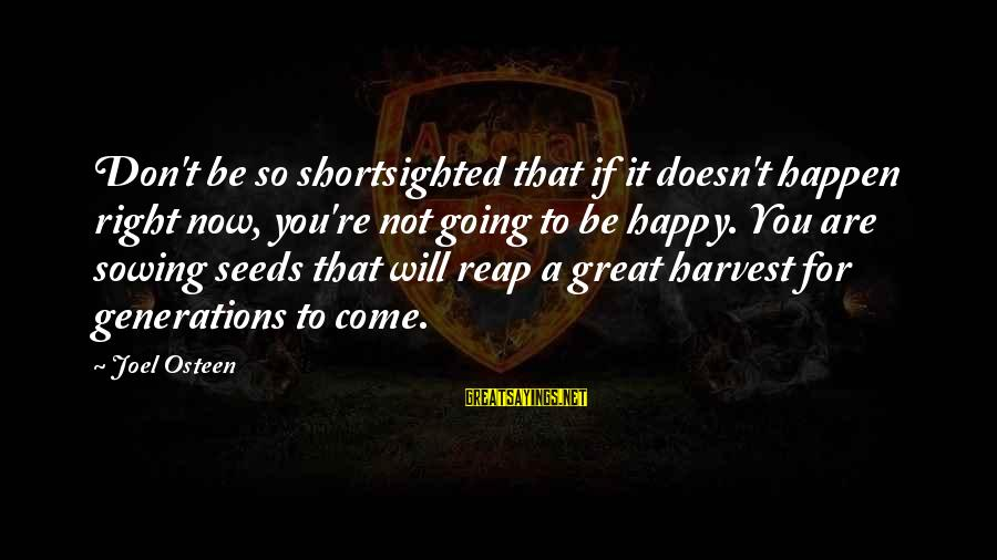 Reap Harvest Sayings By Joel Osteen: Don't be so shortsighted that if it doesn't happen right now, you're not going to