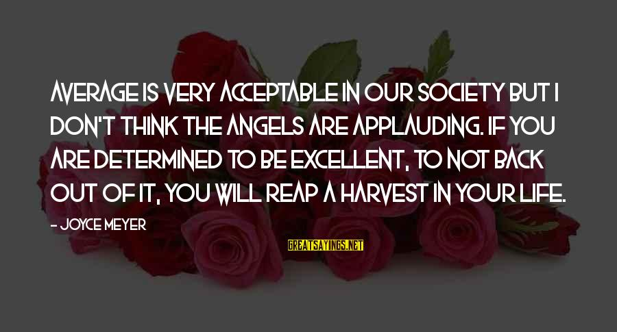 Reap Harvest Sayings By Joyce Meyer: Average is very acceptable in our society but I don't think the angels are applauding.