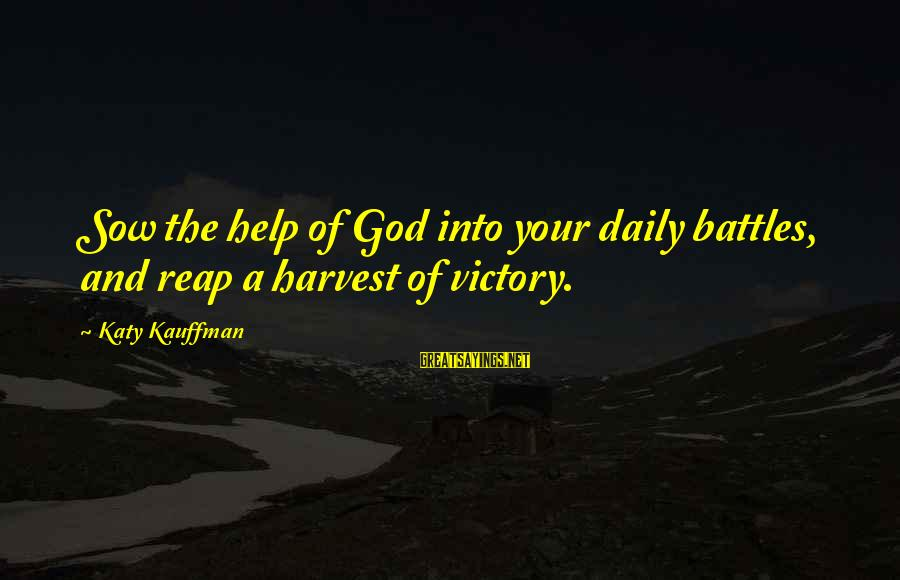 Reap Harvest Sayings By Katy Kauffman: Sow the help of God into your daily battles, and reap a harvest of victory.
