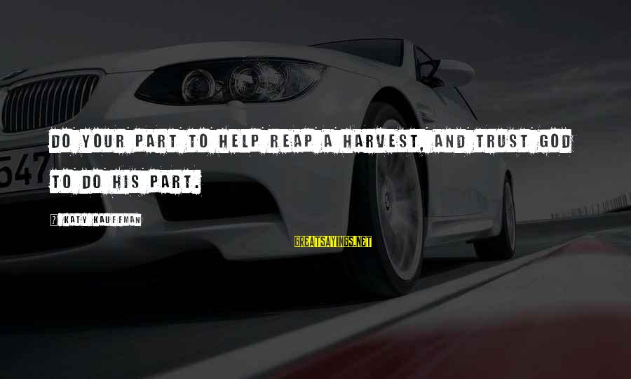 Reap Harvest Sayings By Katy Kauffman: Do your part to help reap a harvest, and trust God to do His part.
