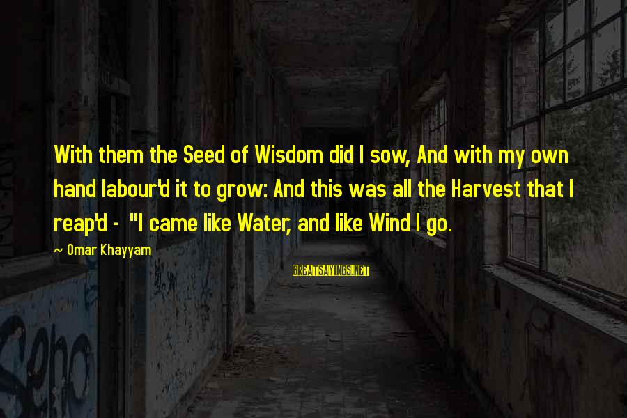 Reap Harvest Sayings By Omar Khayyam: With them the Seed of Wisdom did I sow, And with my own hand labour'd