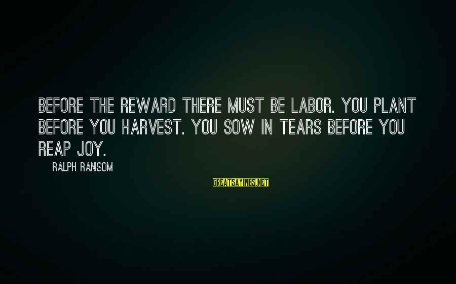 Reap Harvest Sayings By Ralph Ransom: Before the reward there must be labor. You plant before you harvest. You sow in