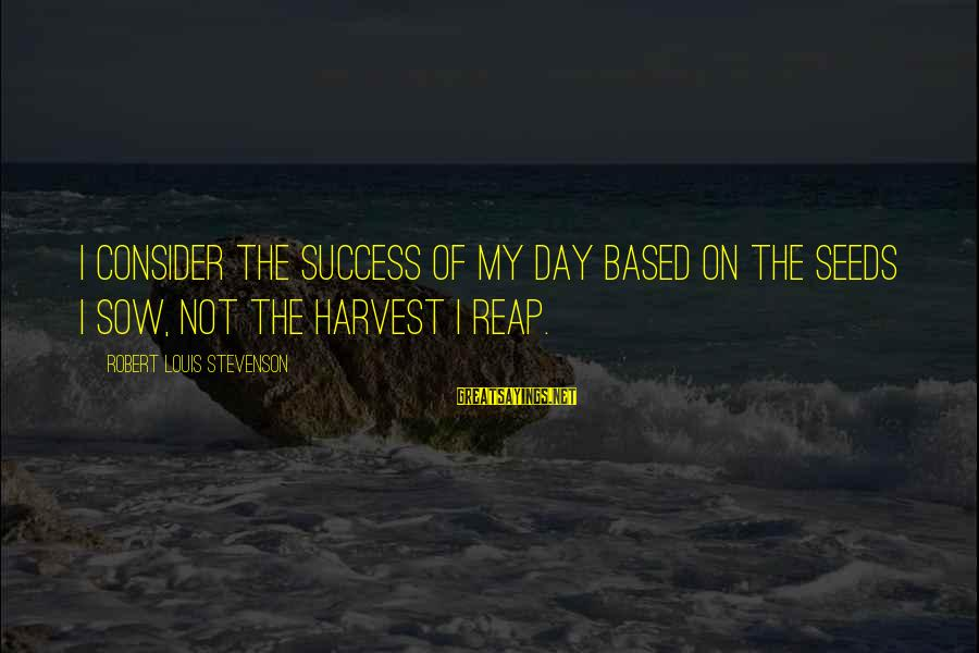 Reap Harvest Sayings By Robert Louis Stevenson: I consider the success of my day based on the seeds I sow, not the