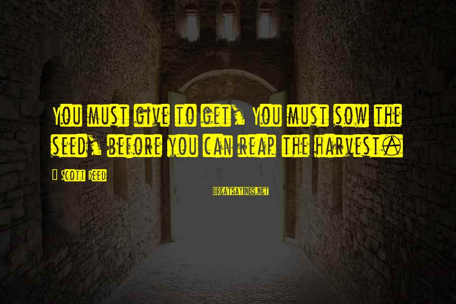 Reap Harvest Sayings By Scott Reed: You must give to get, You must sow the seed, before you can reap the