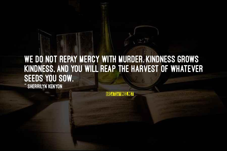 Reap Harvest Sayings By Sherrilyn Kenyon: We do not repay mercy with murder. Kindness grows kindness, and you will reap the