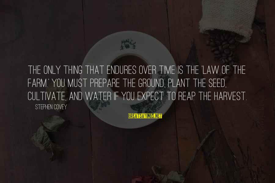 Reap Harvest Sayings By Stephen Covey: The only thing that endures over time is the 'Law of the Farm.' You must