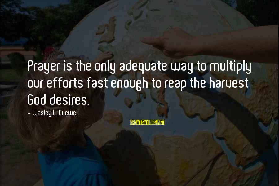 Reap Harvest Sayings By Wesley L. Duewel: Prayer is the only adequate way to multiply our efforts fast enough to reap the