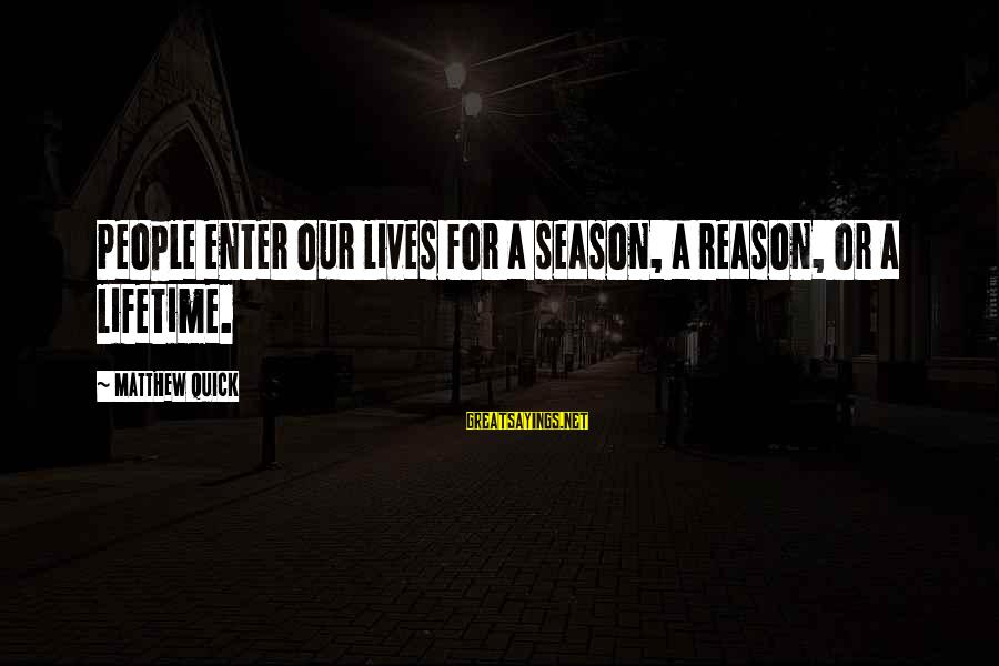 Reason Season Or Lifetime Sayings By Matthew Quick: People enter our lives for a season, a reason, or a lifetime.