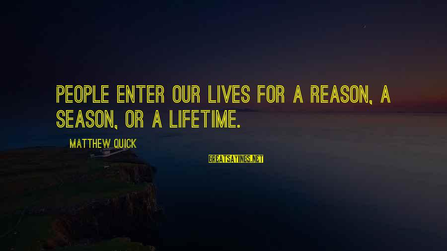 Reason Season Or Lifetime Sayings By Matthew Quick: People enter our lives for a reason, a season, or a lifetime.