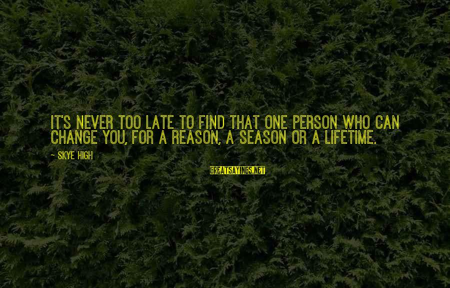 Reason Season Or Lifetime Sayings By Skye High: It's never too late to find that one person who can change you, for a
