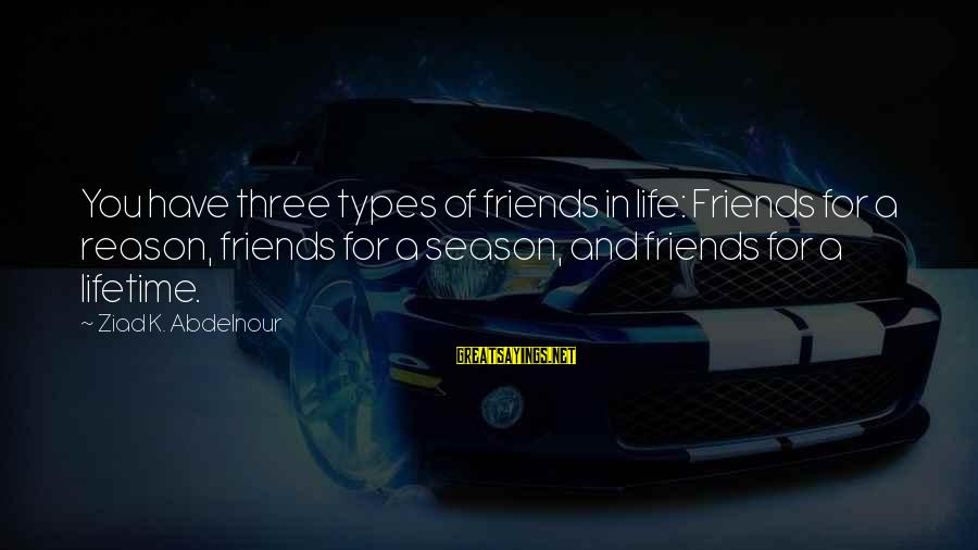 Reason Season Or Lifetime Sayings By Ziad K. Abdelnour: You have three types of friends in life: Friends for a reason, friends for a