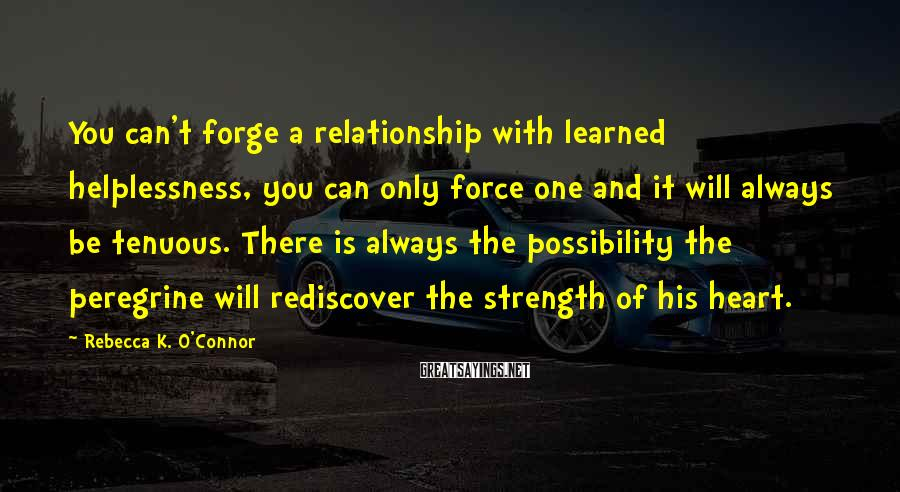 Rebecca K. O'Connor Sayings: You can't forge a relationship with learned helplessness, you can only force one and it