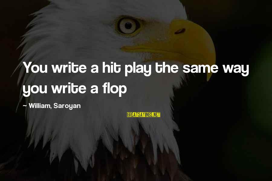 Rebecca Martinson Sayings By William, Saroyan: You write a hit play the same way you write a flop