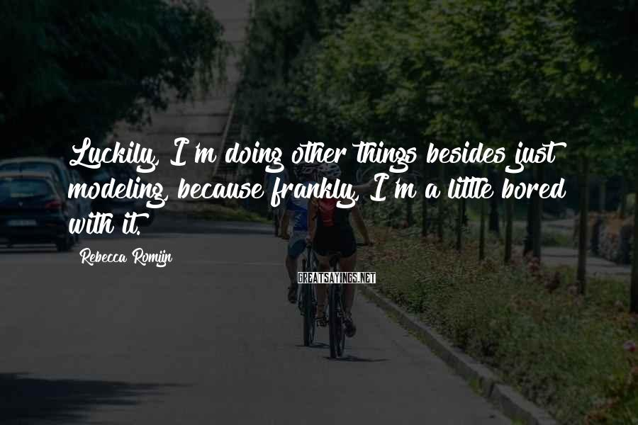 Rebecca Romijn Sayings: Luckily, I'm doing other things besides just modeling, because frankly, I'm a little bored with