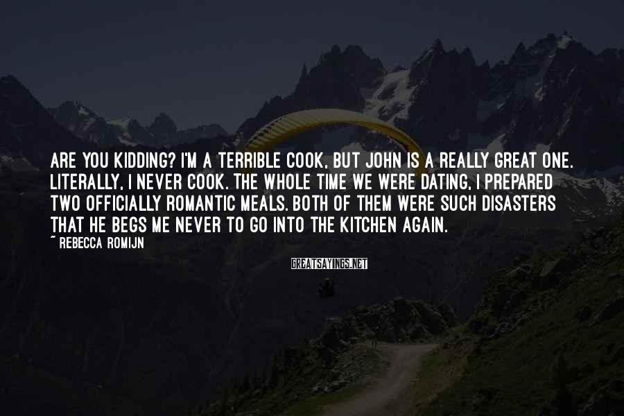 Rebecca Romijn Sayings: Are you kidding? I'm a terrible cook, but John is a really great one. Literally,