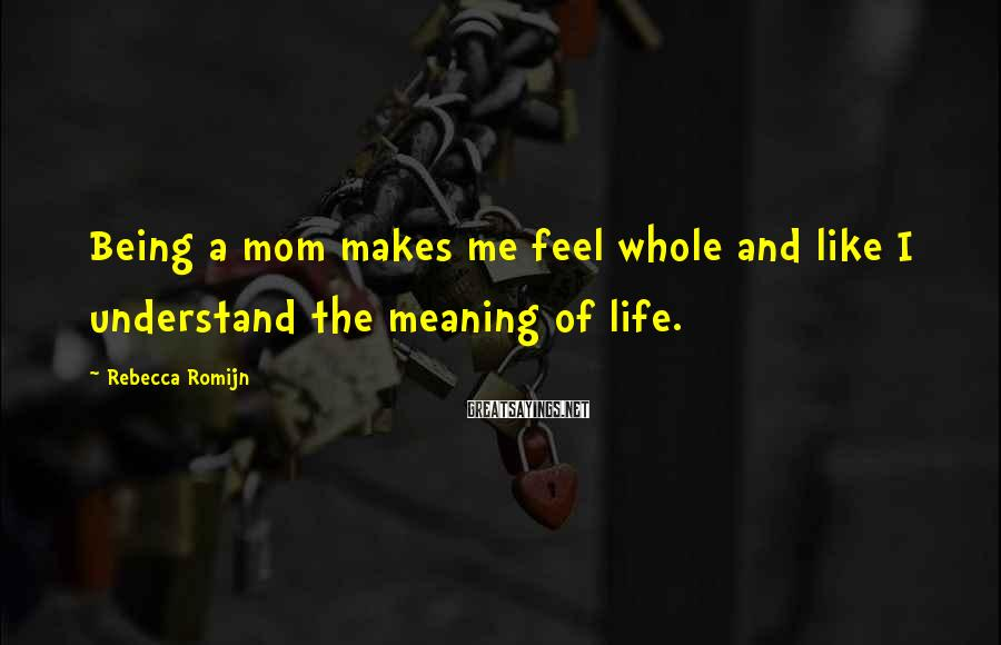 Rebecca Romijn Sayings: Being a mom makes me feel whole and like I understand the meaning of life.