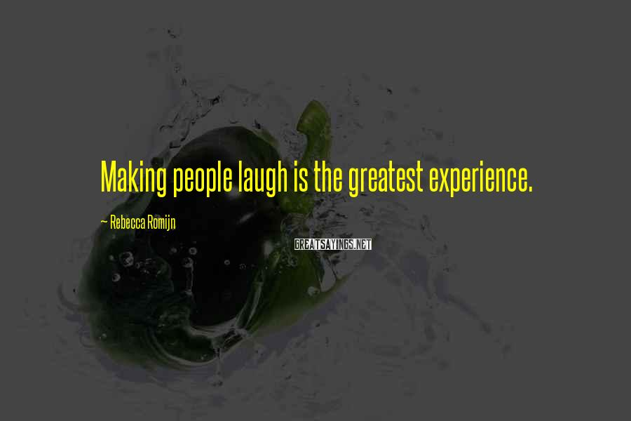 Rebecca Romijn Sayings: Making people laugh is the greatest experience.