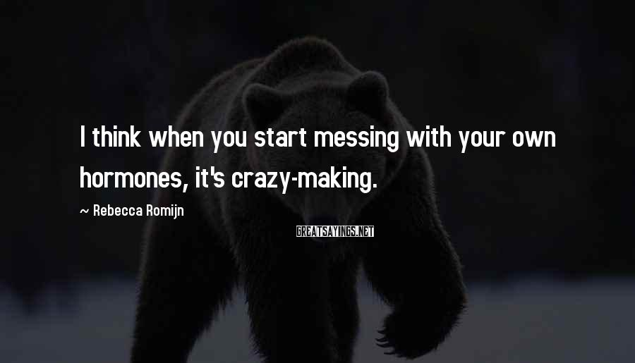 Rebecca Romijn Sayings: I think when you start messing with your own hormones, it's crazy-making.