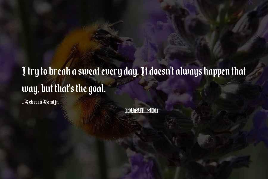 Rebecca Romijn Sayings: I try to break a sweat every day. It doesn't always happen that way, but