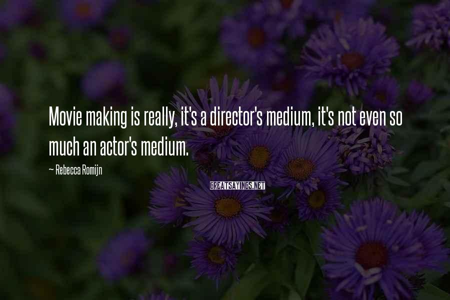 Rebecca Romijn Sayings: Movie making is really, it's a director's medium, it's not even so much an actor's